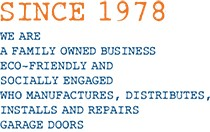 Since 1978. We are a family owned business eco-friendly and socially engaged who manufactures, distributes, installs ans repairs garage doors