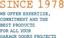 Since 1978. We offer expertise, commitement and the best products for all your garage doors projects